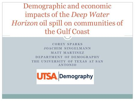 COREY SPARKS JOACHIM SINGELMANN MATT MARTINEZ DEPARTMENT OF DEMOGRAPHY THE UNIVERSITY OF TEXAS AT SAN ANTONIO Demographic and economic impacts of the Deep.