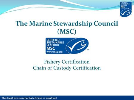The Marine Stewardship Council (MSC) Fishery Certification Chain of Custody Certification The best environmental choice in seafood.