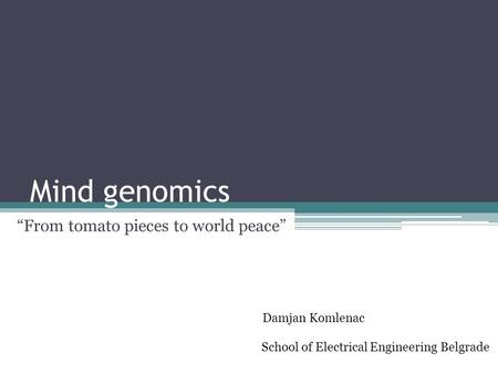 "Mind genomics ""From tomato pieces to world peace"" Damjan Komlenac School of Electrical Engineering Belgrade."