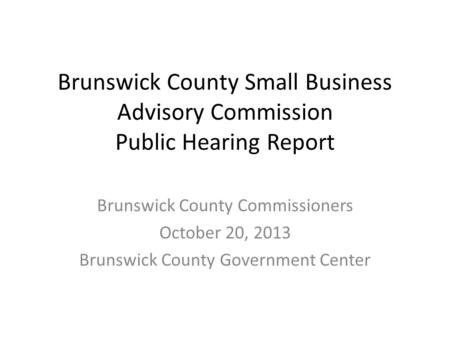 Brunswick County Small Business Advisory Commission Public Hearing Report Brunswick County Commissioners October 20, 2013 Brunswick County Government Center.