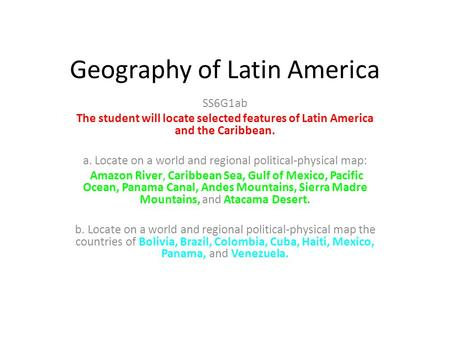 Geography of Latin America SS6G1ab The student will locate selected features of Latin America and the Caribbean. a. Locate on a world and regional political-physical.