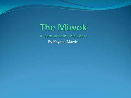 By Keyana Martin. The Miwok Do many people now about the Miwok ? Now many people do will. The Miwok lives in Central California Coast. The Miwok lived.