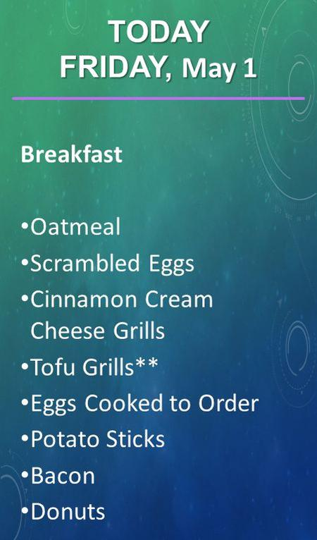 Breakfast Oatmeal Scrambled Eggs Cinnamon Cream Cheese Grills Tofu Grills** Eggs Cooked to Order Potato Sticks Bacon Donuts TODAY FRIDAY, May 1.