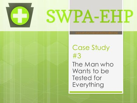 Case Study #3 The Man who Wants to be Tested for Everything www.environmentalhealthproject.org.