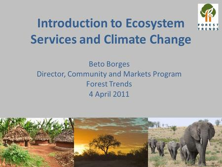 Introduction to Ecosystem Services and Climate Change Beto Borges Director, Community and Markets Program Forest Trends 4 April 2011.