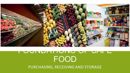 FOUNDATIONS OF SAFE FOOD PURCHASING, RECEIVING AND STORAGE.