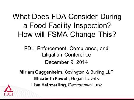 What Does FDA Consider During a Food Facility Inspection? How will FSMA Change This? FDLI Enforcement, Compliance, and Litigation Conference December 9,