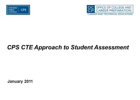 January 2011 CPS CTE Approach to Student <strong>Assessment</strong>.