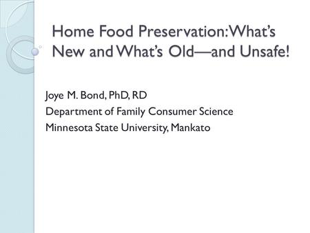 Home Food Preservation: What's New and What's Old—and Unsafe! Joye M. Bond, PhD, RD Department of Family Consumer Science Minnesota State University, Mankato.