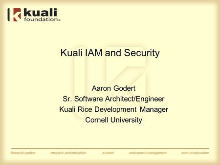 Kuali IAM and Security Aaron Godert Sr. Software Architect/Engineer Kuali Rice Development Manager Cornell University.