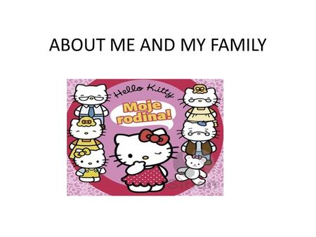 ABOUT ME AND MY FAMILY. My name is Vanesa, my father is Miroslav and my mother is Denisa.
