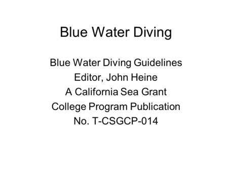 Blue Water Diving Blue Water Diving Guidelines Editor, John Heine A California Sea Grant College Program Publication No. T-CSGCP-014.