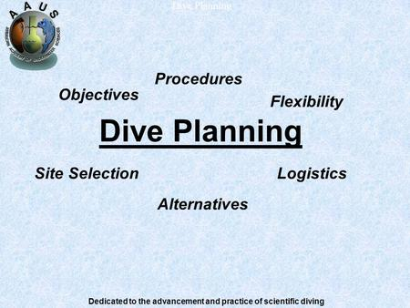 Dedicated to the advancement and practice of scientific diving Dive Planning Procedures Site SelectionLogistics Flexibility Objectives Alternatives.