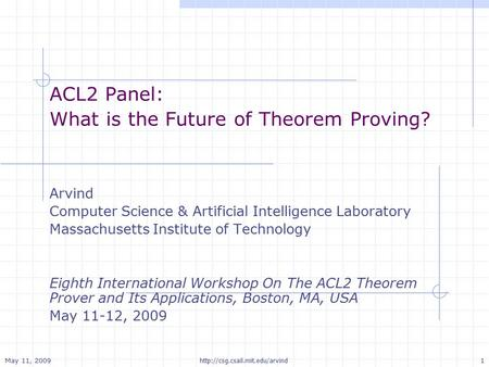 May 11, 2009 1  ACL2 Panel: What is the Future of Theorem Proving? Arvind Computer Science & Artificial Intelligence Laboratory.