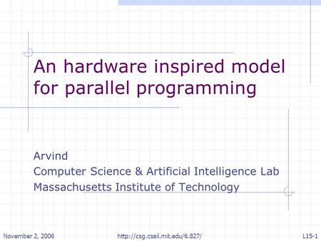 November 2, 2006http://csg.csail.mit.edu/6.827/L15-1 An hardware inspired model for parallel programming Arvind Computer Science & Artificial Intelligence.