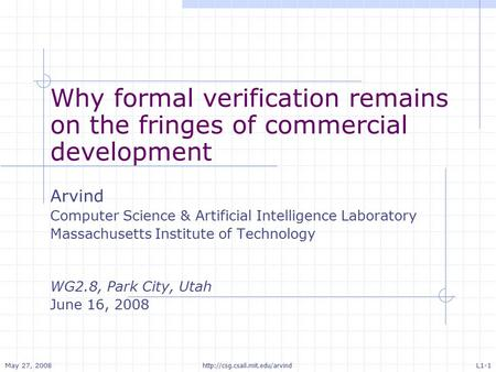 May 27, 2008 L1-1  Why formal verification remains on the fringes of commercial development Arvind Computer Science & Artificial.