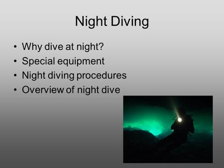 Night Diving Why dive at night? Special equipment Night diving procedures Overview of night dive.