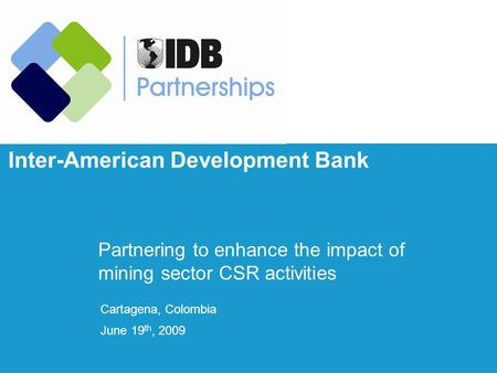 Inter-American Development Bank Partnering to enhance the impact of mining sector CSR activities Cartagena, Colombia June 19 th, 2009.