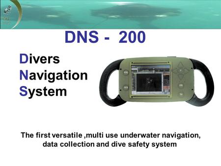 Divers Navigation System The first versatile,multi use underwater navigation, data collection and dive safety system DNS - 200.
