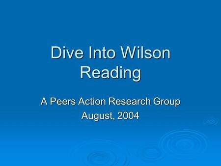Dive Into Wilson Reading A Peers Action Research Group August, 2004.