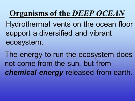 Organisms of the DEEP OCEAN Hydrothermal vents on the ocean floor support a diversified and vibrant ecosystem. The energy to run the ecosystem does not.