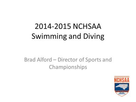 2014-2015 NCHSAA Swimming and Diving Brad Alford – Director of Sports and Championships.