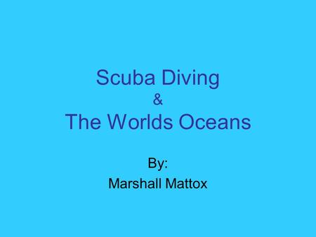 Scuba Diving & The Worlds Oceans By: Marshall Mattox.