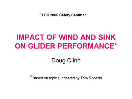 IMPACT OF WIND AND SINK ON GLIDER PERFORMANCE* Doug Cline * Based on topic suggested by Tom Roberts FLSC 2006 Safety Seminar.