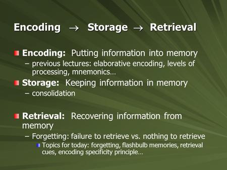 Encoding  Storage  Retrieval Encoding: Putting information into memory – –previous lectures: elaborative encoding, levels of processing, mnemonics… Storage: