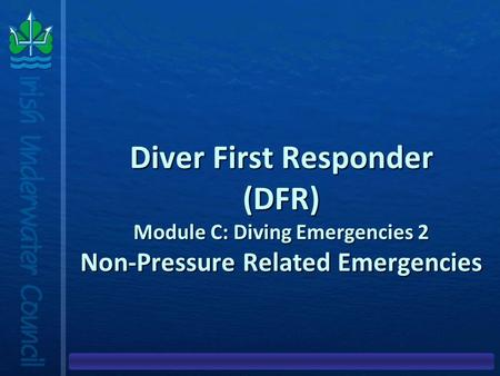 Diver First Responder (DFR) Module C: Diving Emergencies 2 Non-Pressure Related Emergencies.