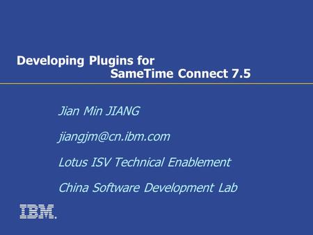 ® Developing Plugins for SameTime Connect 7.5 Jian Min JIANG Lotus ISV Technical Enablement China Software Development Lab.