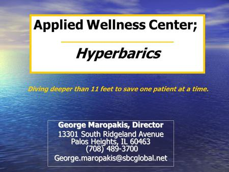Applied Wellness Center; Hyperbarics George Maropakis, Director 13301 South Ridgeland Avenue Palos Heights, IL 60463 (708) 489-3700
