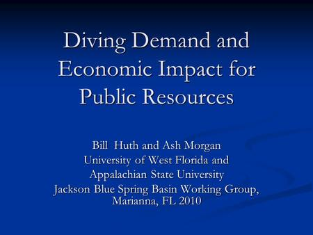 Diving Demand and Economic Impact for Public Resources Bill Huth and Ash Morgan University of West Florida and Appalachian State University Jackson Blue.