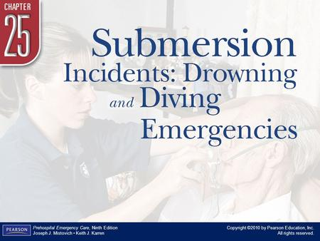 Chapter 25 Submersion Incidents: Drowning and Diving Emergencies Copyright ©2010 by Pearson Education, Inc. All rights reserved. Prehospital Emergency.