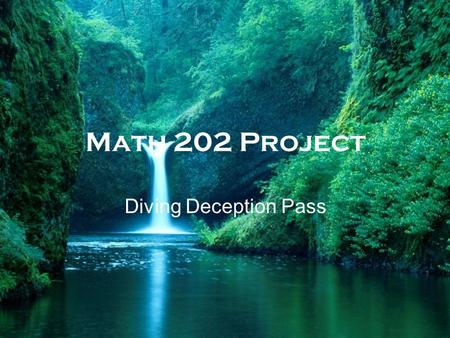 Math 202 Project Diving Deception Pass. The problem This problem is concerned with the behavior of water as its flowing through the Deception Pass which.