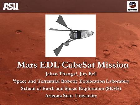 Mars EDL CubeSat Mission Jekan Thanga 1, Jim Bell 1 Space and Terrestrial Robotic Exploration Laboratory School of Earth and Space Exploration (SESE) Arizona.