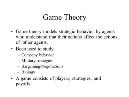 Game Theory Game theory models strategic behavior by agents who understand that their actions affect the actions of other agents. Been used to study –Company.