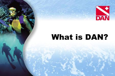 What is DAN?. Slide 2 What is DAN? DAN Mission Statement DAN's historical and primary function: Provide emergency medical advice and assistance for underwater.