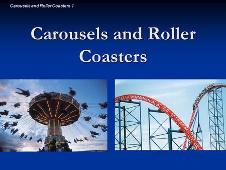 Carousels and Roller Coasters 1 Carousels and Roller Coasters.