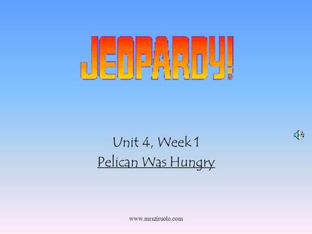 www.mrsziruolo.com Unit 4, Week 1 Pelican Was Hungry.