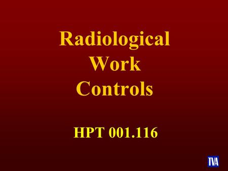Radiological Work Controls HPT 001.116. TERMINAL OBJECTIVE n Upon completion of this course, the participants will demonstrate their knowledge and understanding.