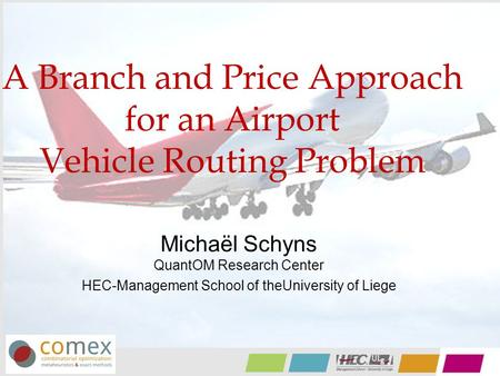 A Branch and Price Approach for an Airport Vehicle Routing Problem Michaël Schyns QuantOM Research Center HEC-Management School of theUniversity of Liege.