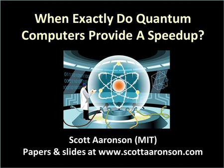 When Exactly Do Quantum Computers Provide A Speedup? Scott Aaronson (MIT) Papers & slides at www.scottaaronson.com.