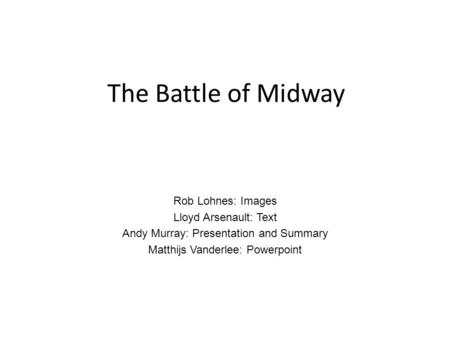 The Battle of Midway Rob Lohnes: Images Lloyd Arsenault: Text Andy Murray: Presentation and Summary Matthijs Vanderlee: Powerpoint.