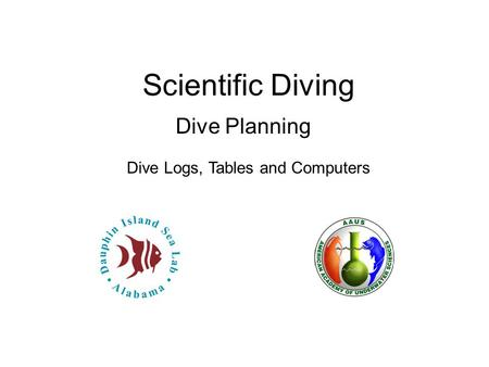 Scientific Diving Dive Planning Dive Logs, Tables and Computers.