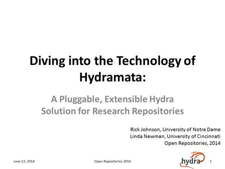 Diving into the Technology of Hydramata: A Pluggable, Extensible Hydra Solution for Research Repositories June 13, 2014Open Repositories 20141 Rick Johnson,