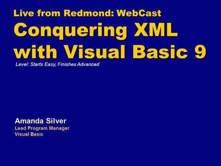 Live from Redmond: WebCast Conquering XML with Visual Basic 9 Amanda Silver Lead Program Manager Visual Basic Level: Starts Easy, Finishes Advanced.