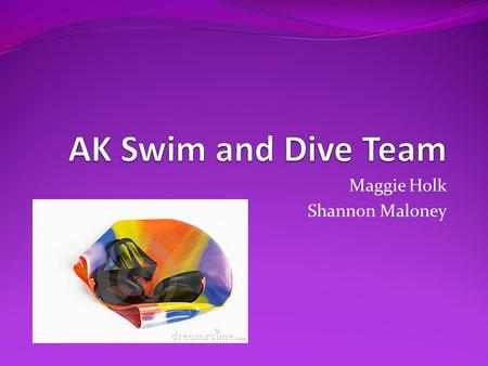 Maggie Holk Shannon Maloney. Why we chose Swim and Dive? 100 members on the team Only a few meets every year Not enough people come to the meets and cheer.