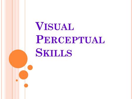 V ISUAL P ERCEPTUAL S KILLS. V ISUAL PERCEPTION REFERS TO GROUP OF VISUAL COGNITIVE SKILLS USED FOR EXTRACTING AND ORGANIZING VISUAL INFORMATION FROM.