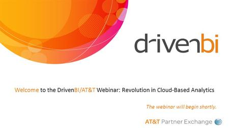 Welcome to the DrivenBI/AT&T Webinar: Revolution in Cloud-Based Analytics The webinar will begin shortly.
